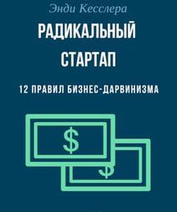 Энди Кесслер. Радикальный стартап. 12 правил бизнес-дарвинизма. Саммари читать и слушать онлайн