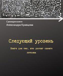 Александр Кравцов Следующий уровень. Книга для тех, кто достиг своего потолка Саммари читать скачать и слушать онлайн Сократко