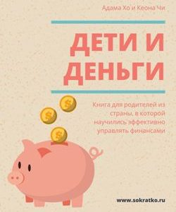 Адам Хо, Кеон Чи | Дети и деньги. Книга для родителей из страны, в которой научились эффективно управлять финансами | Саммари скачать читать и слушать онлайн Сократко