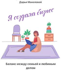 Наталия Франкель, Дарья Манелова. Я создала бизнес. Баланс между семьей и любимым делом. Саммари скачать, читать и слушать онлайн